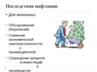 Последствия инфляции Для экономики: Обесценивание сбережений; Снижение эконом