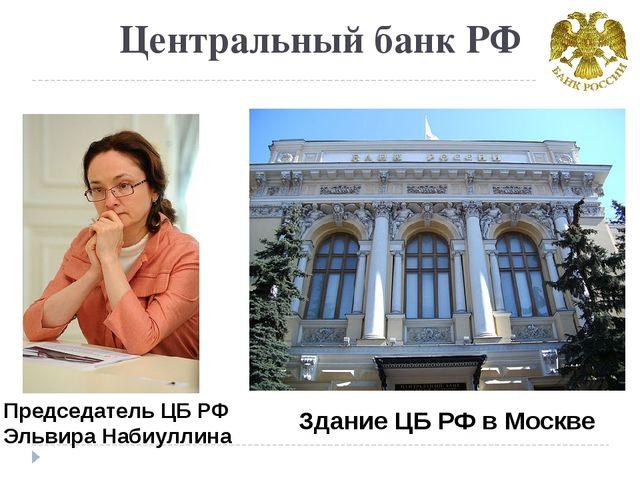 Центральный банк РФ Председатель ЦБ РФ Эльвира Набиуллина Здание ЦБ РФ в Москве