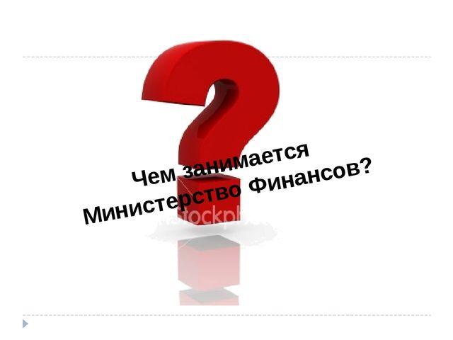 Чем занимается Министерство Финансов?