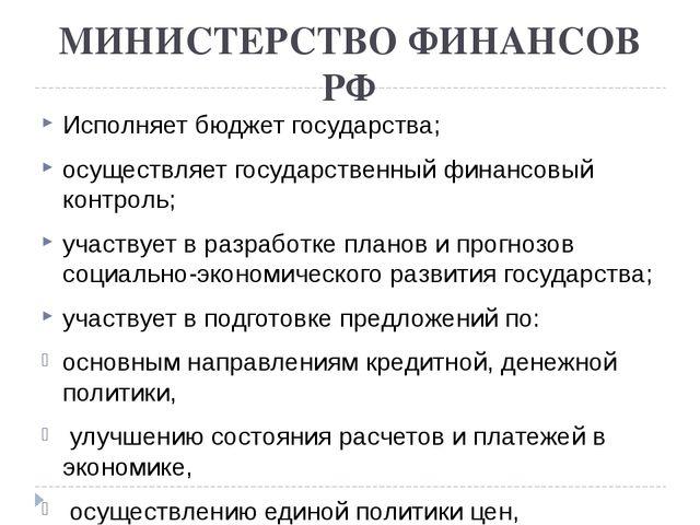 МИНИСТЕРСТВО ФИНАНСОВ РФ Исполняет бюджет государства; осуществляет государст...