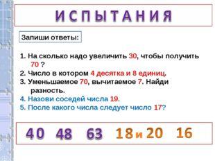 Запиши ответы: 1. На сколько надо увеличить 30, чтобы получить 70 ? 2. Число