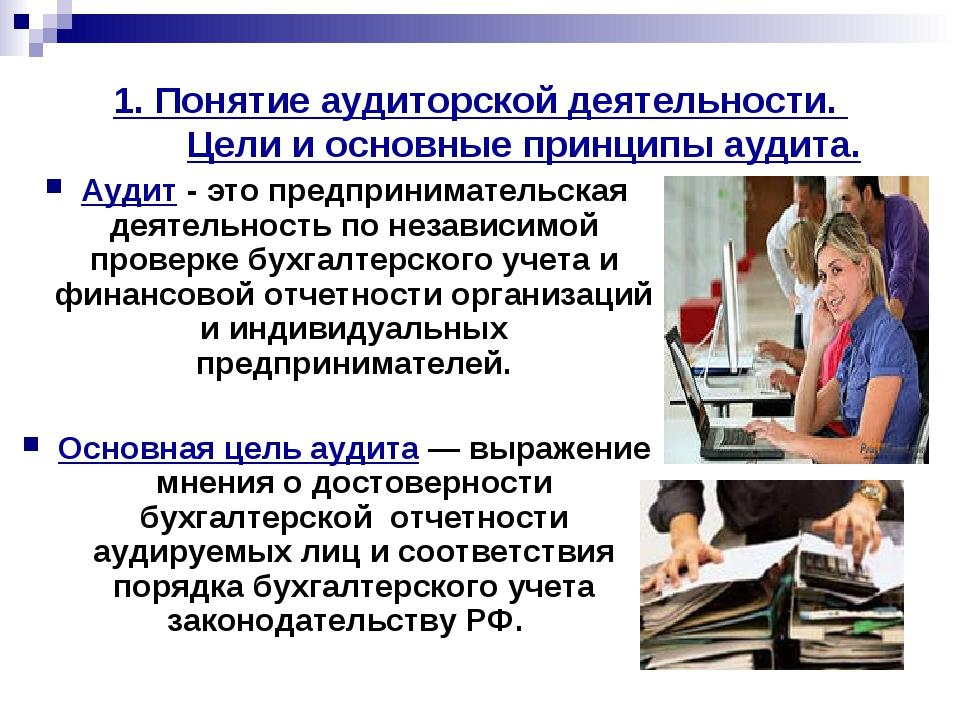 1. Понятие аудиторской деятельности. Цели и основные принципы аудита. Аудит -...