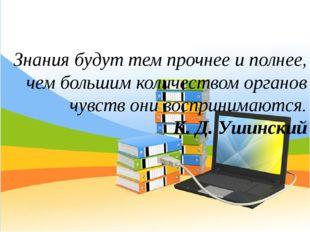 Знания будут тем прочнее и полнее, чем большим количеством органов чувств они
