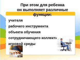 При этом для ребенка онвыполняет различные функции: учителя рабочего инструм