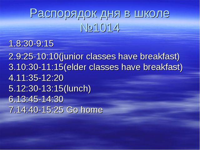 Распорядок дня в школе №1014 1.8:30-9:15 2.9:25-10:10(junior classes have bre...
