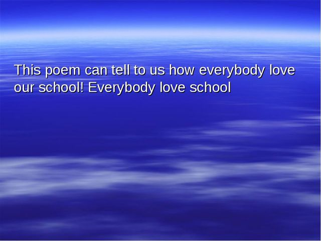This poem can tell to us how everybody love our school! Everybody love school