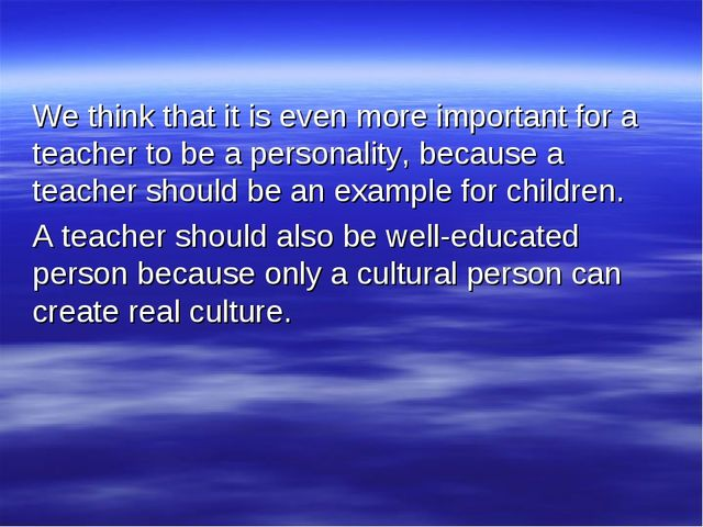 We think that it is even more important for a teacher to be a personality, be...