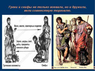 Греки и скифы не только воевали, но и дружили, вели совместную торговлю.