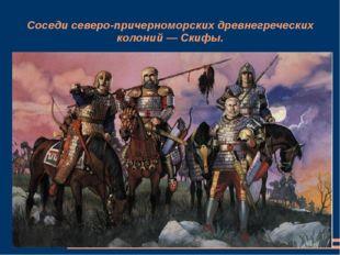 Соседи северо-причерноморских древнегреческих колоний — Скифы.