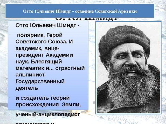 О. Ю. Шмидт Отто Юльевич Шмидт - полярник, Герой Советского Союза. И академи...