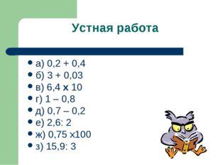 Устная работа а) 0,2 + 0,4 б) 3 + 0,03 в) 6,4 х 10 г) 1 – 0,8 д) 0,7 – 0,2 е