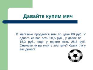 Давайте купим мяч В магазине продается мяч по цене 80 руб. У одного из вас ес