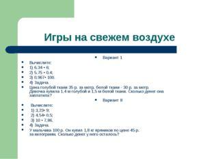 Игры на свежем воздухе Вариант 1 Вычислите: 1) 6,34 • 6; 2) 5,75 • 0,4; 3) 0,
