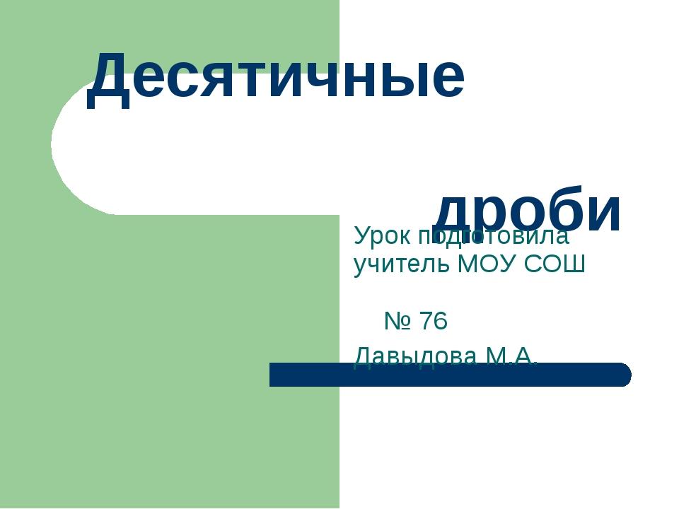 Десятичные дроби Урок подготовила учитель МОУ СОШ № 76 Давыдова М.А.