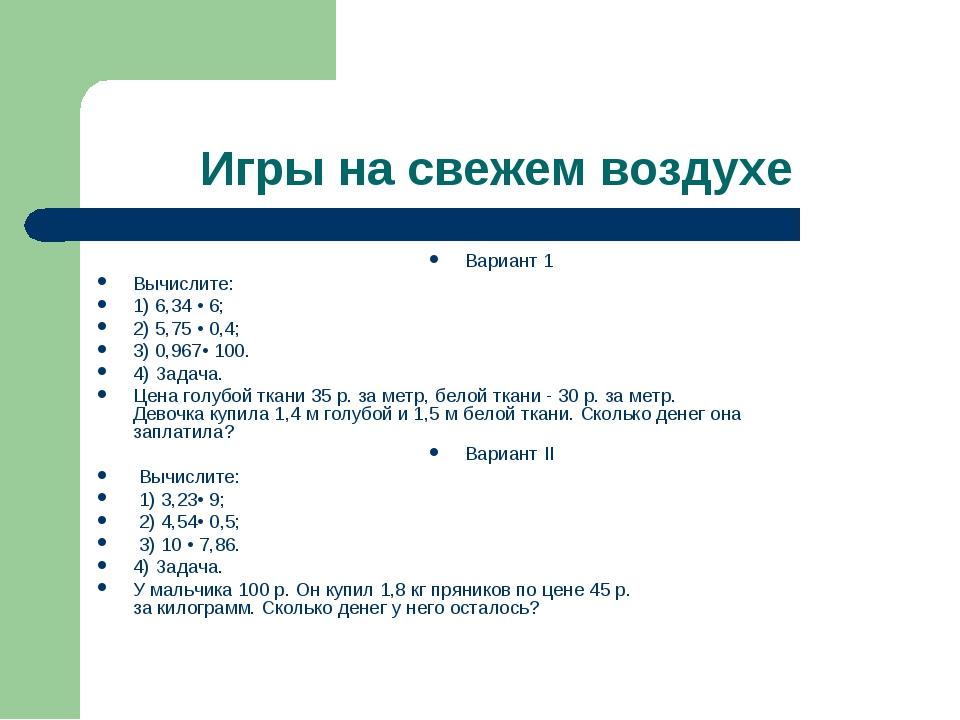 Игры на свежем воздухе Вариант 1 Вычислите: 1) 6,34 • 6; 2) 5,75 • 0,4; 3) 0,...
