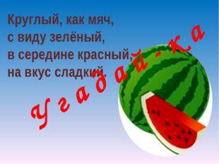 Круглый, как мяч, с виду зелёный, в середине красный, на вкус сладкий. У г а