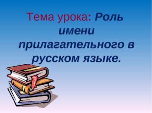 Тема урока: Роль имени прилагательного в русском языке.