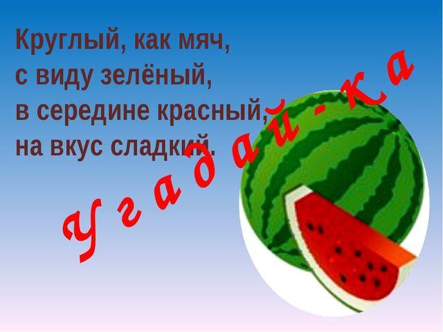 Круглый, как мяч, с виду зелёный, в середине красный, на вкус сладкий. У г а...