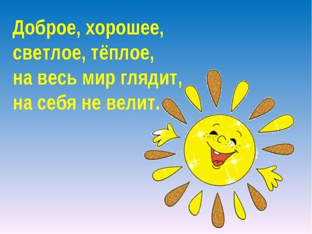 Доброе, хорошее, светлое, тёплое, на весь мир глядит, на себя не велит.