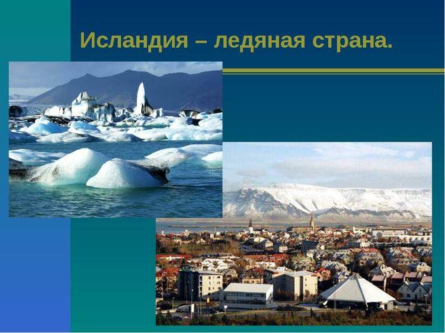 Исландия – ледяная страна.