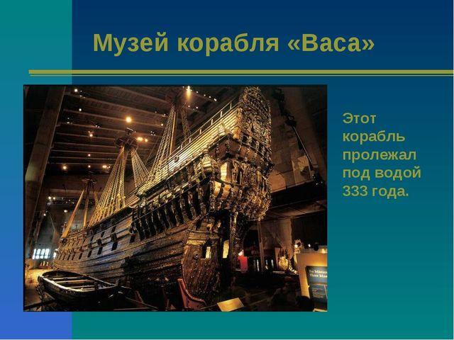 Музей корабля «Васа» Этот корабль пролежал под водой 333 года.