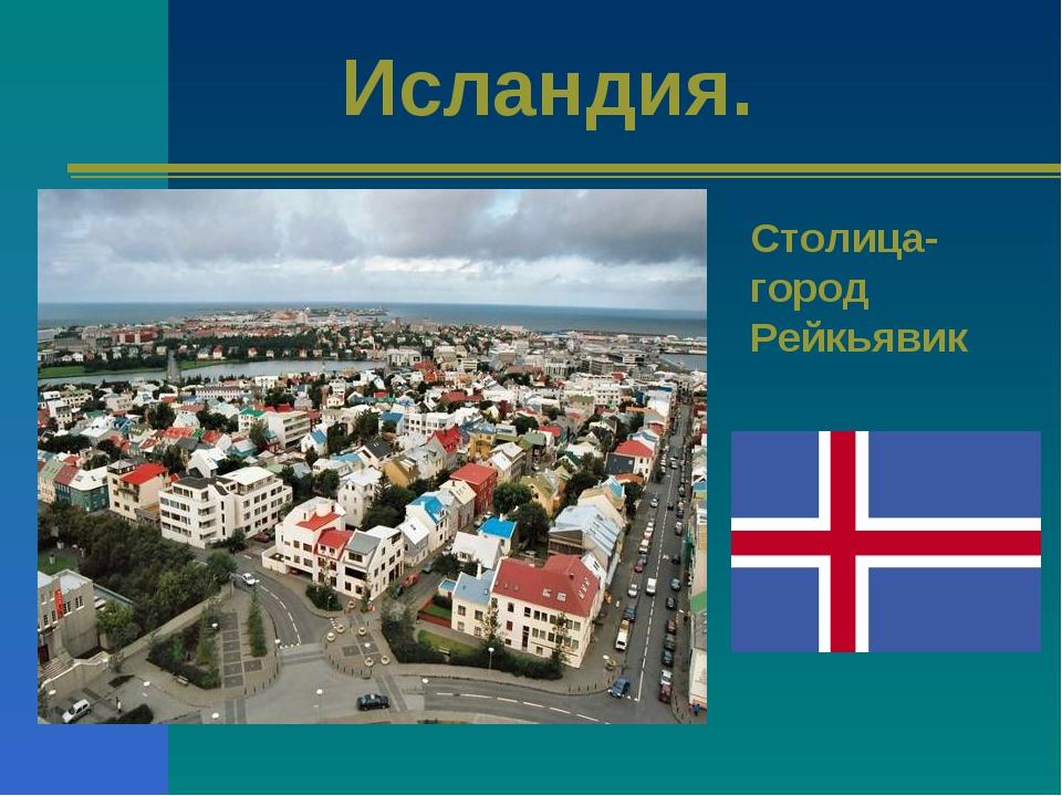 Исландия. Столица- город Рейкьявик