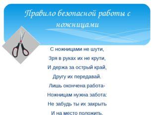 Правило безопасной работы с ножницами С ножницами не шути, Зря в руках их не