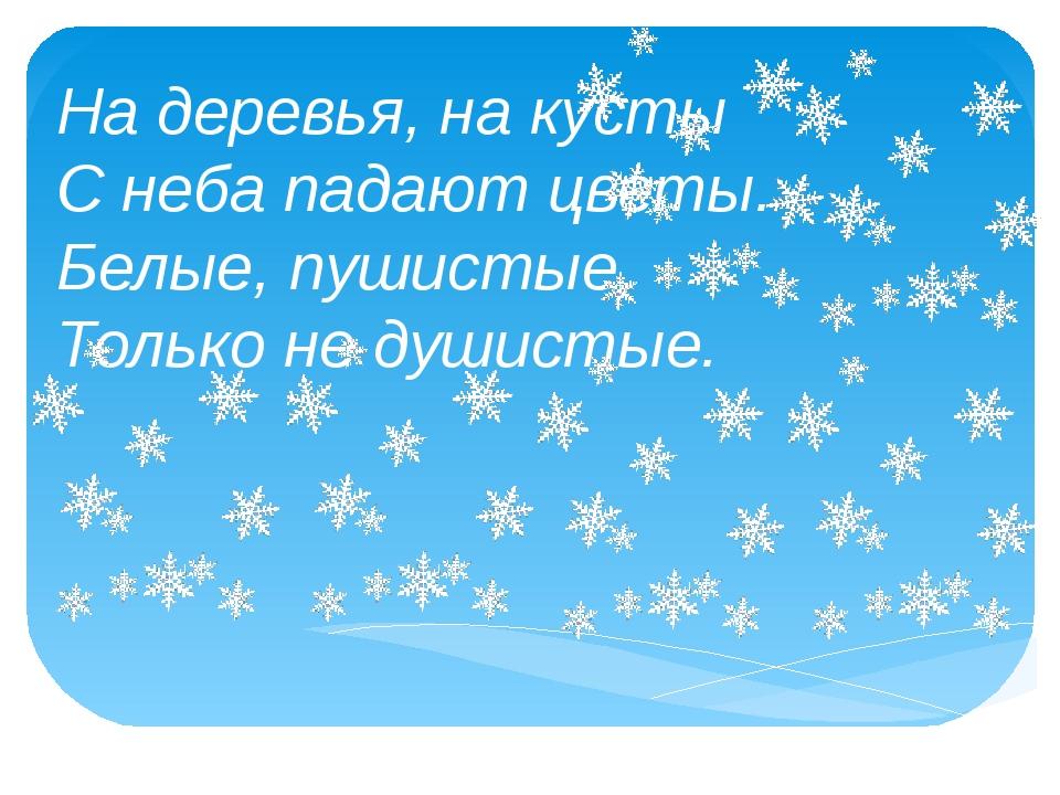 На деревья, на кусты С неба падают цветы. Белые, пушистые, Только не душис...