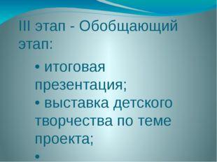 III этап - Обобщающий этап: • итоговая презентация; • выставка детского творч