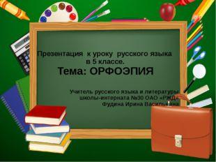 Презентация к уроку русского языка в 5 классе. Тема: ОРФОЭПИЯ Учитель русско