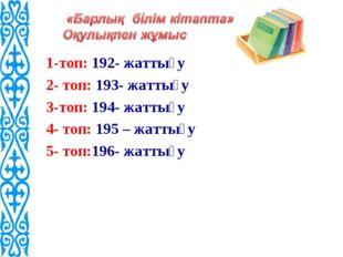 1-топ: 192- жаттығу 2- топ: 193- жаттығу 3-топ: 194- жаттығу 4- топ: 195 – ж
