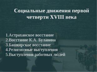 Социальные движения первой четверти XVIII века 1.Астраханское восстание 2.Вос