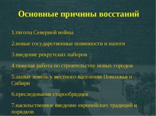 Основные причины восстаний 1.тяготы Северной войны 2.новые государственные по