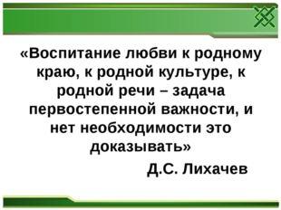 «Воспитание любви к родному краю, к родной культуре, к родной речи – задача п