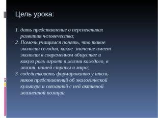 Цель урока: 1. дать представление о перспективах развития человечества; 2. По