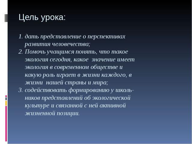Цель урока: 1. дать представление о перспективах развития человечества; 2. По...