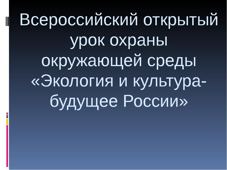 Всероссийский открытый урок охраны окружающей среды «Экология и культура- буд...