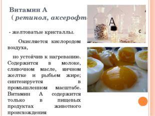 Витамин А ( ретинол, аксерофтол) - желтоватые кристаллы. Окисляется кислородо