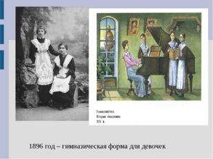1896 год – гимназическая форма для девочек