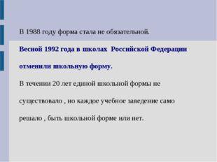 В 1988 году форма стала не обязательной. Весной 1992 года в школах Российской