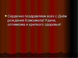 Сердечно поздравляем всех сДнём рождения Комсомола! Удачи, оптимизма и крепк
