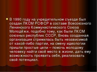 В 1990 году на учредительном съезде был создан ЛКСМ РСФСР в составе Всесоюзно