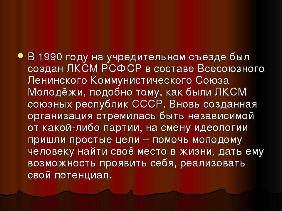 В 1990 году на учредительном съезде был создан ЛКСМ РСФСР в составе Всесоюзно...