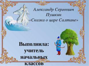 Александр Сергеевич Пушкин «Сказка о царе Салтане» Выполнила: учитель начальн