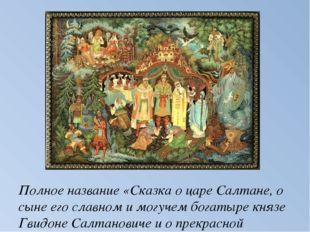 Полное название «Сказка о царе Салтане, о сыне его славном и могучем богатыре