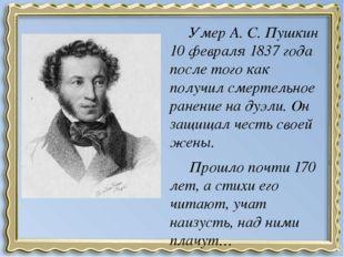 Умер А. С. Пушкин 10 февраля 1837 года после того как получил смертельное ра