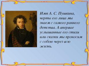 Имя А. С. Пушкина, черты его лица мы знаем с самого раннего детства. А впервы