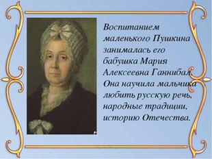 Воспитанием маленького Пушкина занималась его бабушка Мария Алексеевна Ганниб