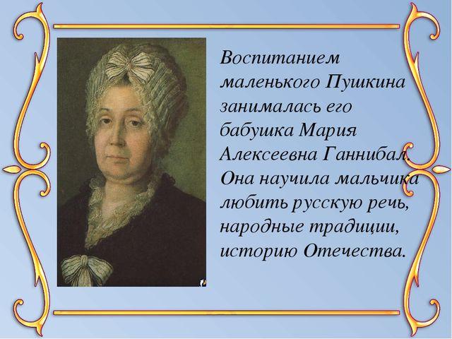Воспитанием маленького Пушкина занималась его бабушка Мария Алексеевна Ганниб...