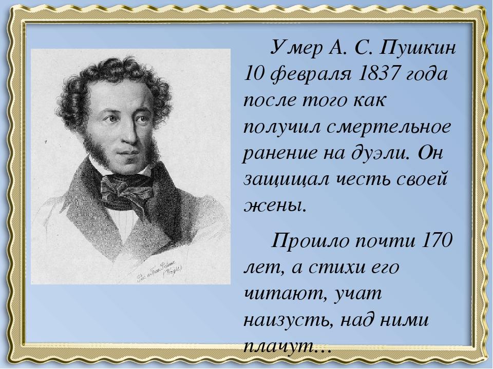Умер А. С. Пушкин 10 февраля 1837 года после того как получил смертельное ра...